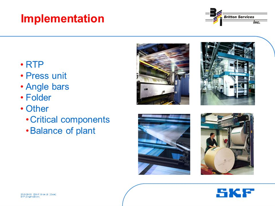 ©SKFSlide 18 [Code] SKF [Organization] Implementation RTP Press unit Angle bars Folder Other Critical components Balance of plant