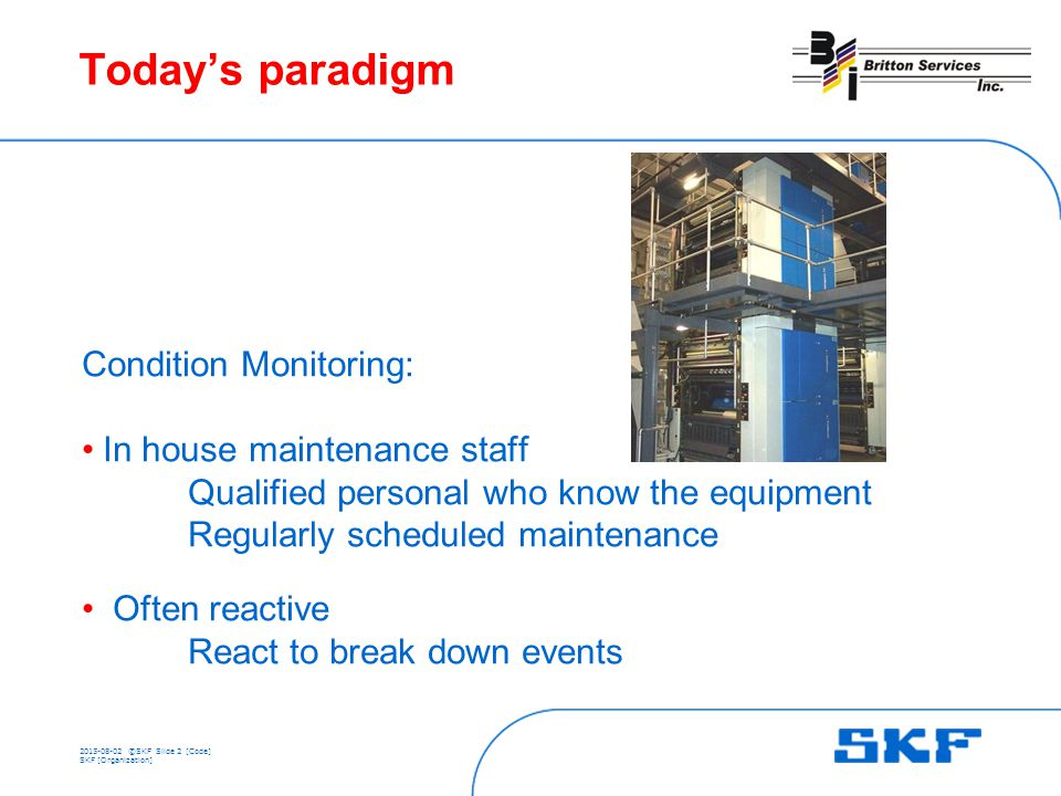 ©SKFSlide 2 [Code] SKF [Organization] Today's paradigm Condition Monitoring: In house maintenance staff Qualified personal who know the equipment Regularly scheduled maintenance Often reactive React to break down events