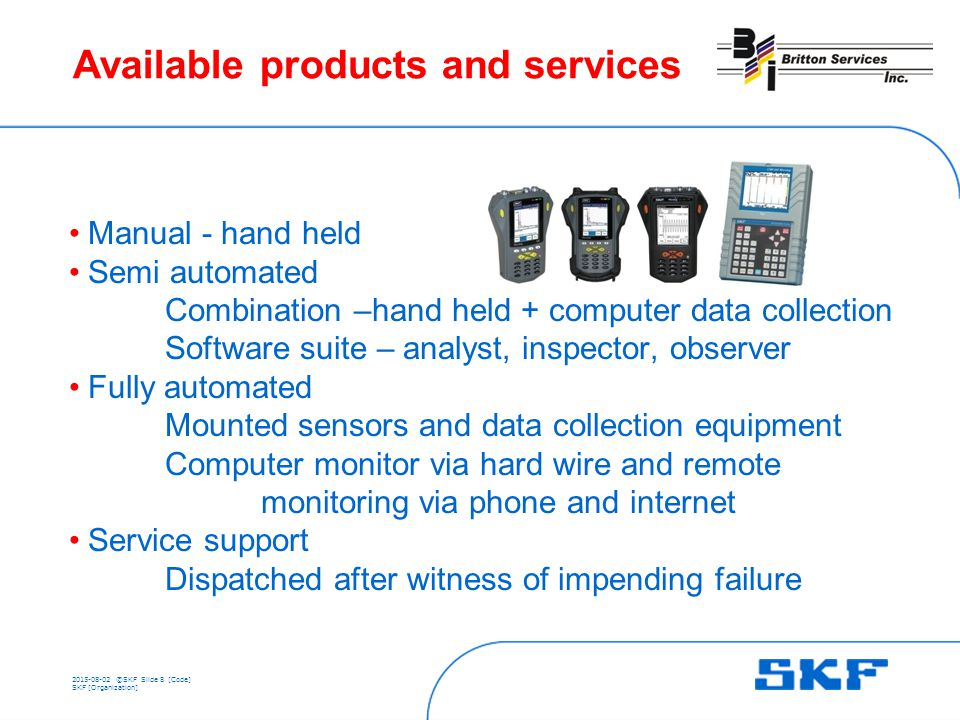 ©SKFSlide 8 [Code] SKF [Organization] Available products and services Manual - hand held Semi automated Combination –hand held + computer data collection Software suite – analyst, inspector, observer Fully automated Mounted sensors and data collection equipment Computer monitor via hard wire and remote monitoring via phone and internet Service support Dispatched after witness of impending failure
