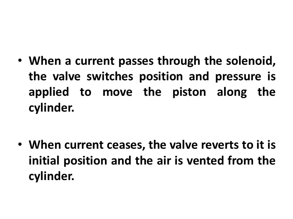 When a current passes through the solenoid, the valve switches position and pressure is applied to move the piston along the cylinder.