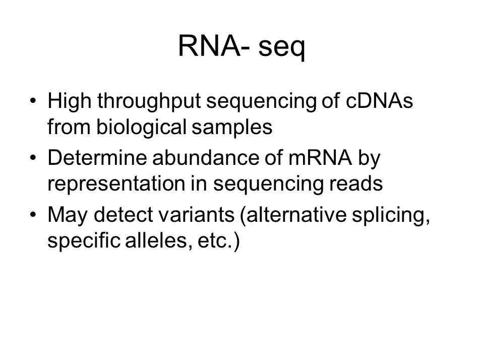 RNA- seq High throughput sequencing of cDNAs from biological samples Determine abundance of mRNA by representation in sequencing reads May detect variants (alternative splicing, specific alleles, etc.)