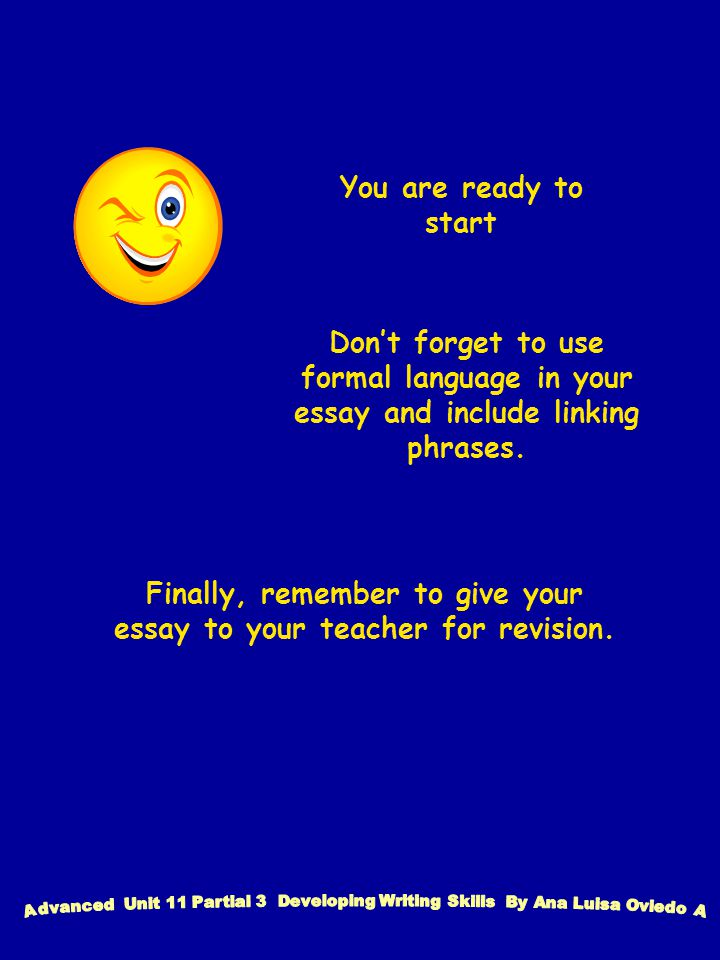 You are ready to start Don't forget to use formal language in your essay and include linking phrases.