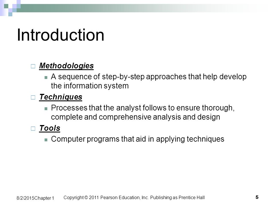 Introduction  Methodologies A sequence of step-by-step approaches that help develop the information system  Techniques Processes that the analyst follows to ensure thorough, complete and comprehensive analysis and design  Tools Computer programs that aid in applying techniques Copyright © 2011 Pearson Education, Inc.