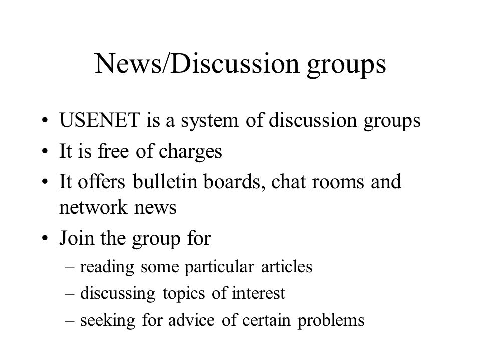 News/Discussion groups USENET is a system of discussion groups It is free of charges It offers bulletin boards, chat rooms and network news Join the group for –reading some particular articles –discussing topics of interest –seeking for advice of certain problems