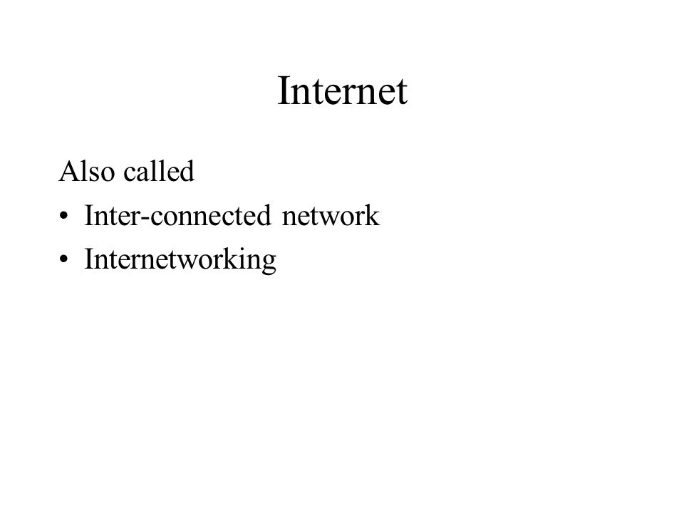 Internet Also called Inter-connected network Internetworking