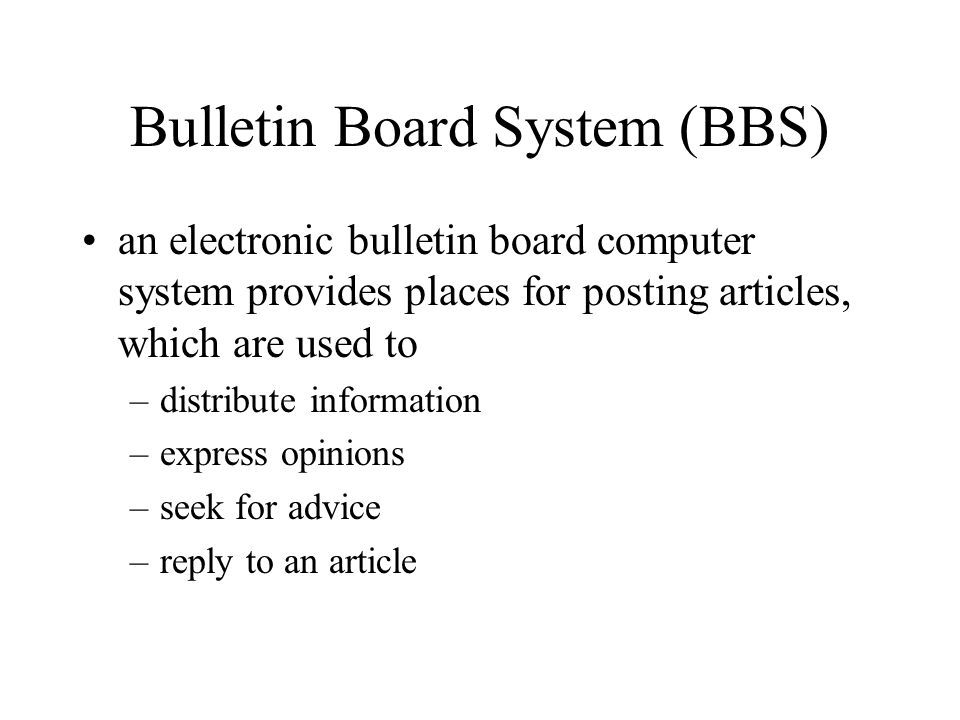 Bulletin Board System (BBS) an electronic bulletin board computer system provides places for posting articles, which are used to –distribute information –express opinions –seek for advice –reply to an article