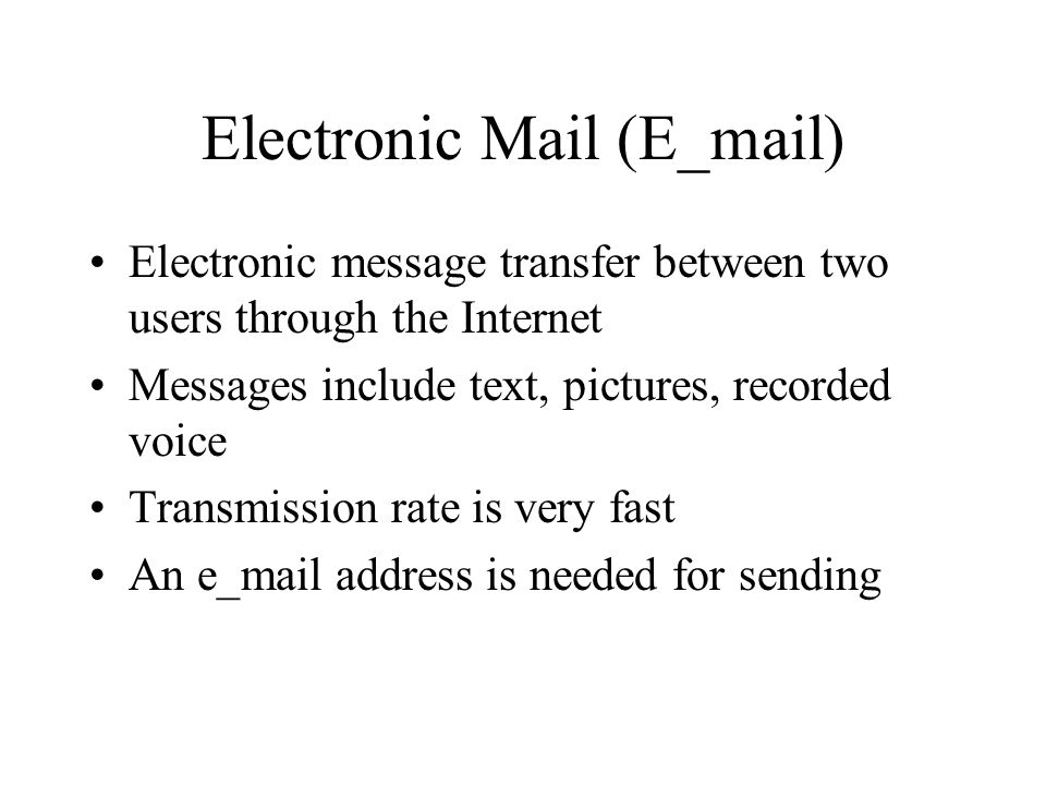 Electronic Mail (E_mail) Electronic message transfer between two users through the Internet Messages include text, pictures, recorded voice Transmission rate is very fast An e_mail address is needed for sending