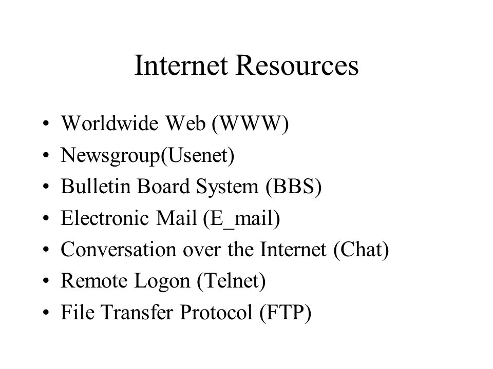 Internet Resources Worldwide Web (WWW) Newsgroup(Usenet) Bulletin Board System (BBS) Electronic Mail (E_mail) Conversation over the Internet (Chat) Remote Logon (Telnet) File Transfer Protocol (FTP)