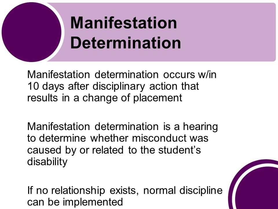 Manifestation Determination Manifestation determination occurs w/in 10 days after disciplinary action that results in a change of placement Manifestation determination is a hearing to determine whether misconduct was caused by or related to the student's disability If no relationship exists, normal discipline can be implemented