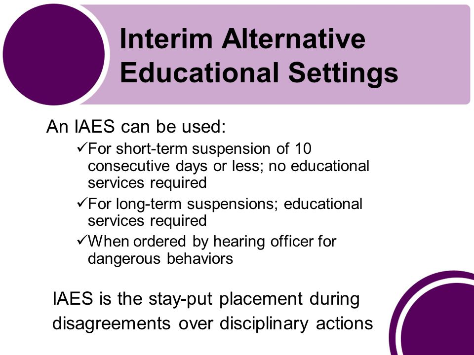 Interim Alternative Educational Settings An IAES can be used: For short-term suspension of 10 consecutive days or less; no educational services required For long-term suspensions; educational services required When ordered by hearing officer for dangerous behaviors IAES is the stay-put placement during disagreements over disciplinary actions