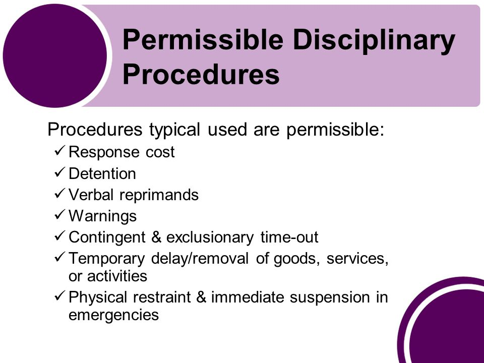 Permissible Disciplinary Procedures Procedures typical used are permissible: Response cost Detention Verbal reprimands Warnings Contingent & exclusionary time-out Temporary delay/removal of goods, services, or activities Physical restraint & immediate suspension in emergencies