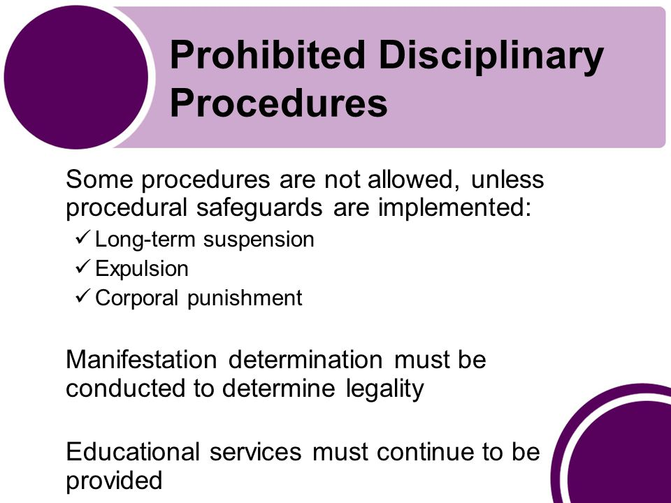 Prohibited Disciplinary Procedures Some procedures are not allowed, unless procedural safeguards are implemented: Long-term suspension Expulsion Corporal punishment Manifestation determination must be conducted to determine legality Educational services must continue to be provided