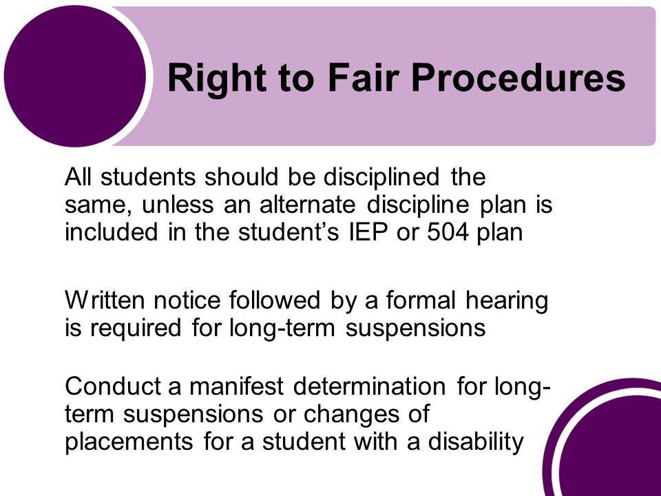 Right to Fair Procedures All students should be disciplined the same, unless an alternate discipline plan is included in the student's IEP or 504 plan Written notice followed by a formal hearing is required for long-term suspensions Conduct a manifest determination for long- term suspensions or changes of placements for a student with a disability