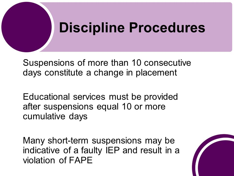 Discipline Procedures Suspensions of more than 10 consecutive days constitute a change in placement Educational services must be provided after suspensions equal 10 or more cumulative days Many short-term suspensions may be indicative of a faulty IEP and result in a violation of FAPE
