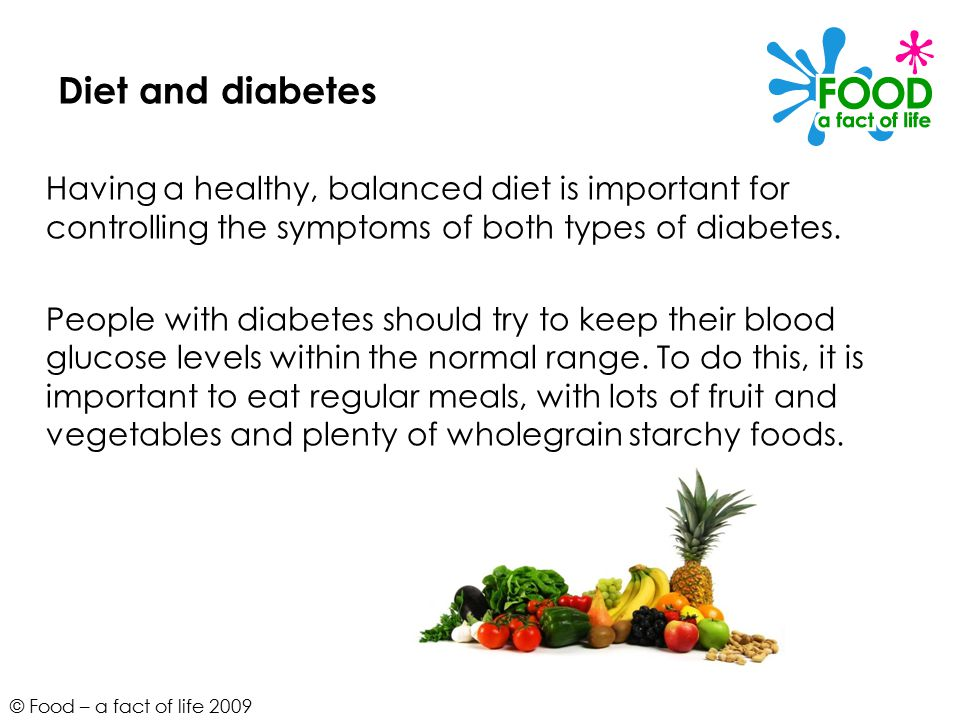 © Food – a fact of life 2009 Diet and diabetes Having a healthy, balanced diet is important for controlling the symptoms of both types of diabetes.