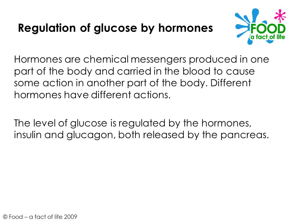 © Food – a fact of life 2009 Regulation of glucose by hormones Hormones are chemical messengers produced in one part of the body and carried in the blood to cause some action in another part of the body.