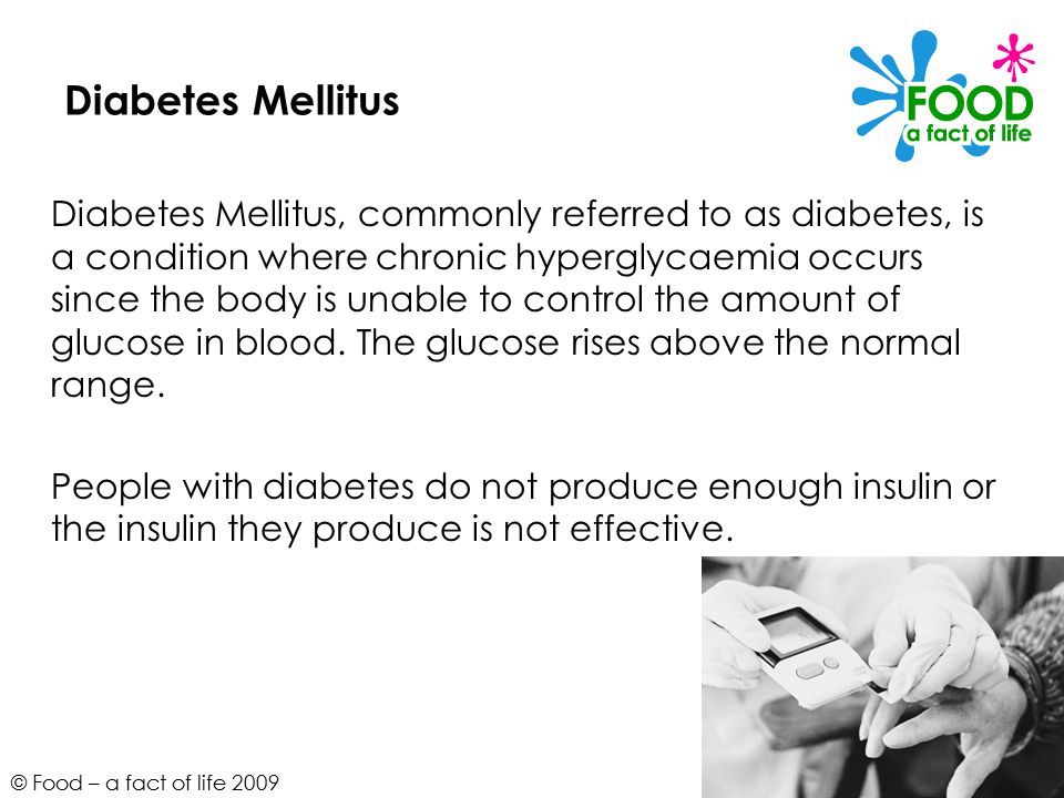 © Food – a fact of life 2009 Diabetes Mellitus Diabetes Mellitus, commonly referred to as diabetes, is a condition where chronic hyperglycaemia occurs since the body is unable to control the amount of glucose in blood.