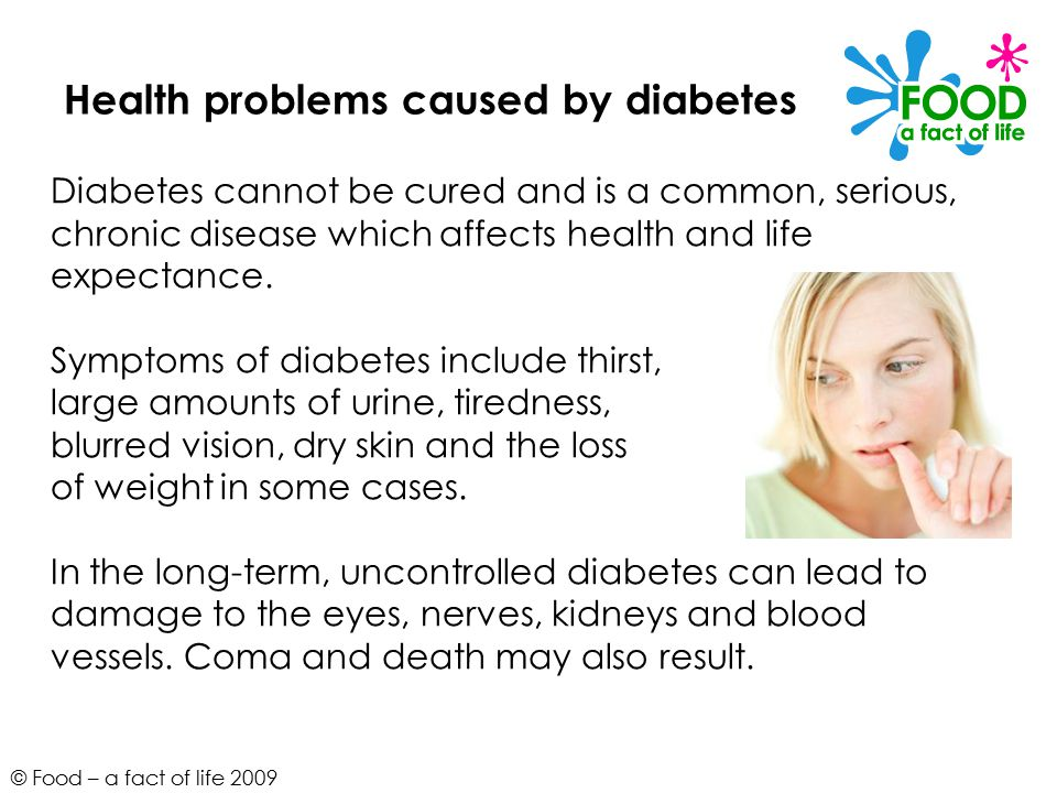 © Food – a fact of life 2009 Health problems caused by diabetes Diabetes cannot be cured and is a common, serious, chronic disease which affects health and life expectance.