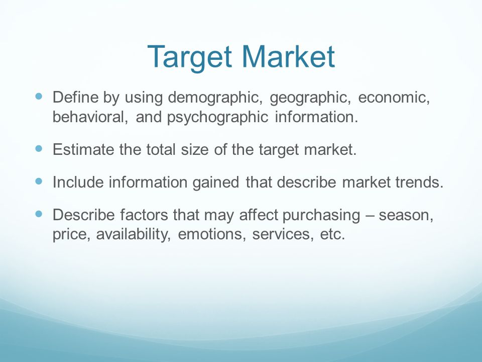 Target Market Define by using demographic, geographic, economic, behavioral, and psychographic information.