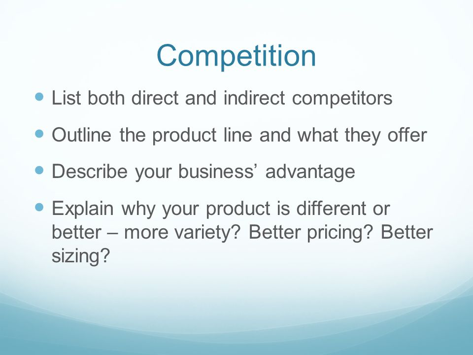 Competition List both direct and indirect competitors Outline the product line and what they offer Describe your business' advantage Explain why your product is different or better – more variety.