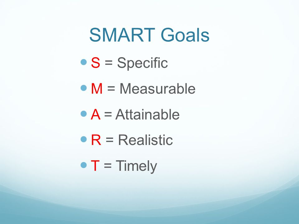 SMART Goals S = Specific M = Measurable A = Attainable R = Realistic T = Timely