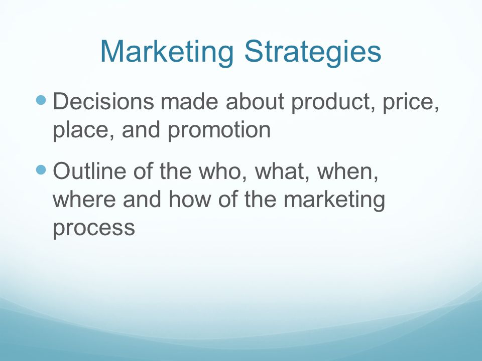 Marketing Strategies Decisions made about product, price, place, and promotion Outline of the who, what, when, where and how of the marketing process