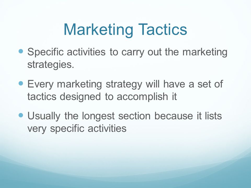 Marketing Tactics Specific activities to carry out the marketing strategies.