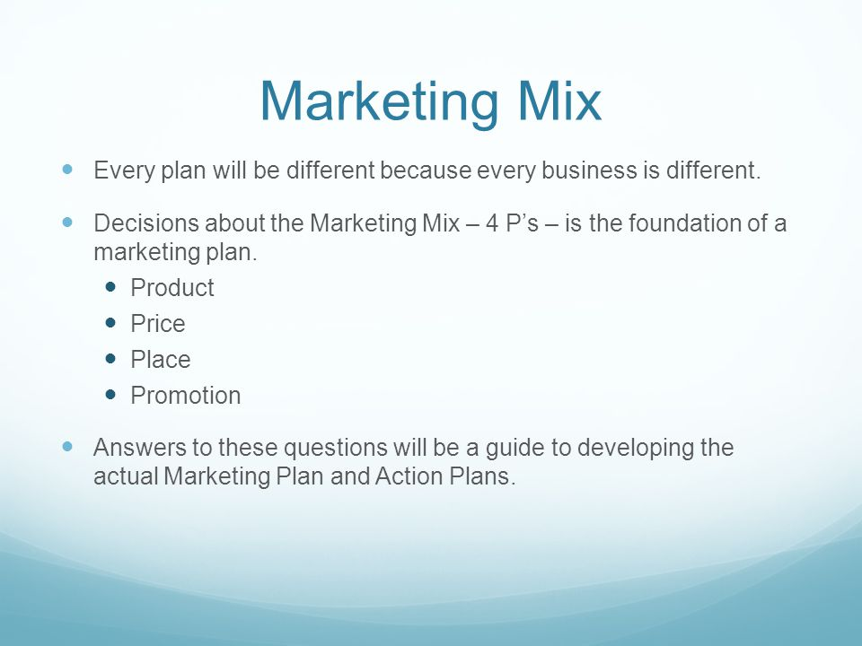 Marketing Mix Every plan will be different because every business is different.