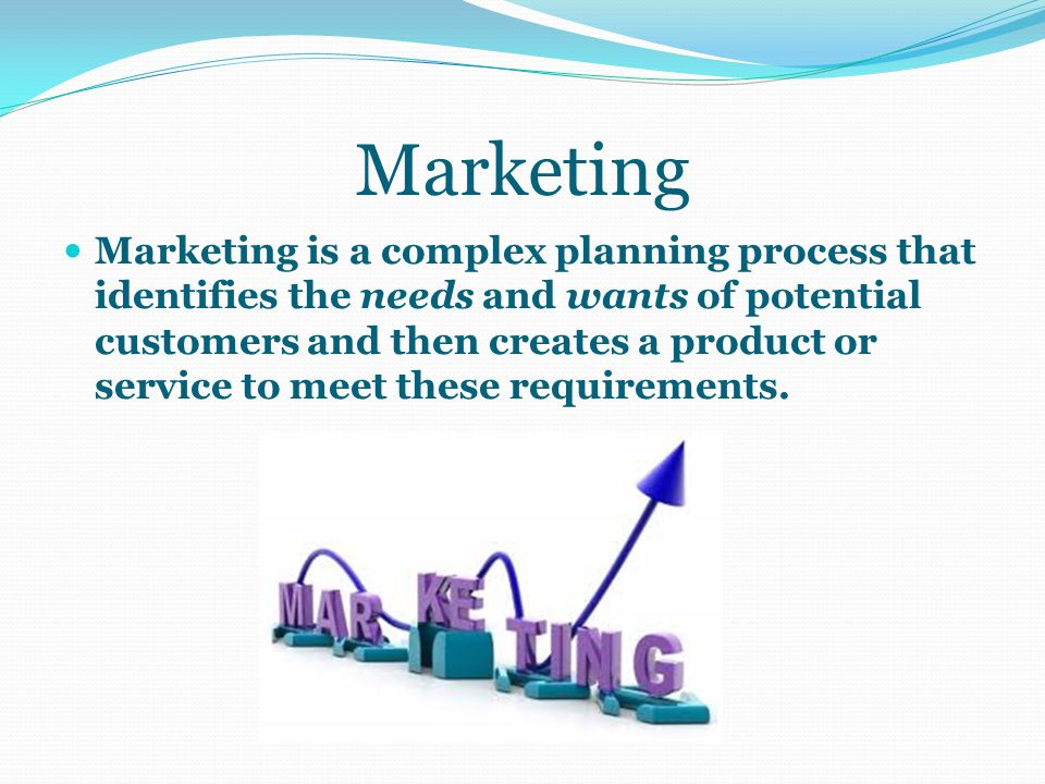 Marketing Marketing is a complex planning process that identifies the needs and wants of potential customers and then creates a product or service to meet these requirements.