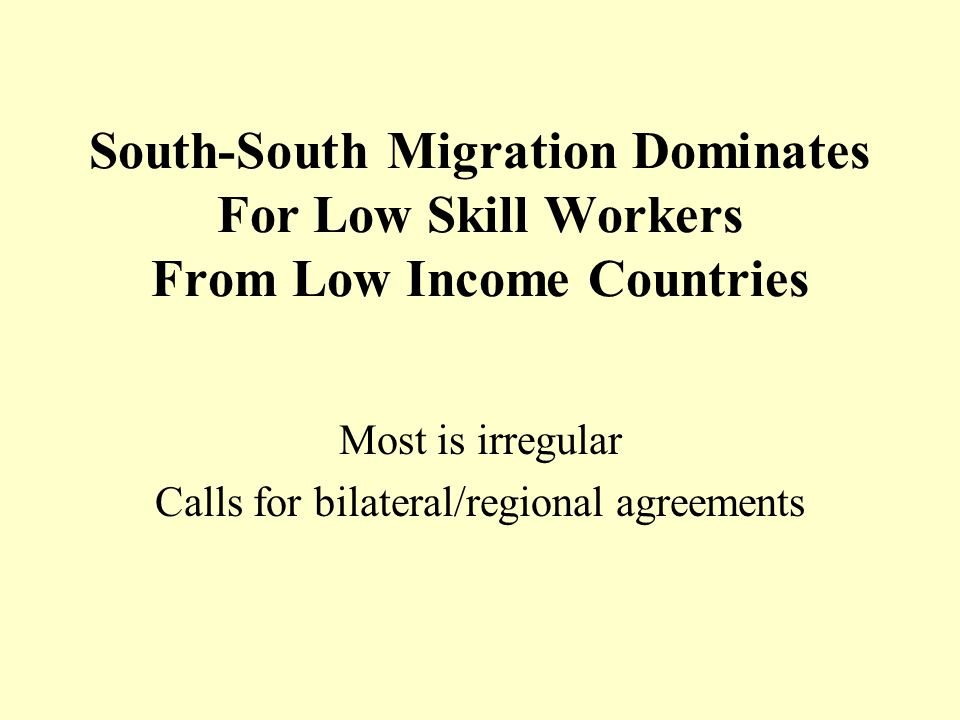 South-South Migration Dominates For Low Skill Workers From Low Income Countries Most is irregular Calls for bilateral/regional agreements