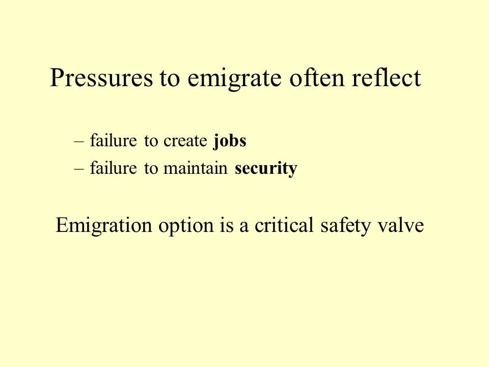 Pressures to emigrate often reflect –failure to create jobs –failure to maintain security Emigration option is a critical safety valve