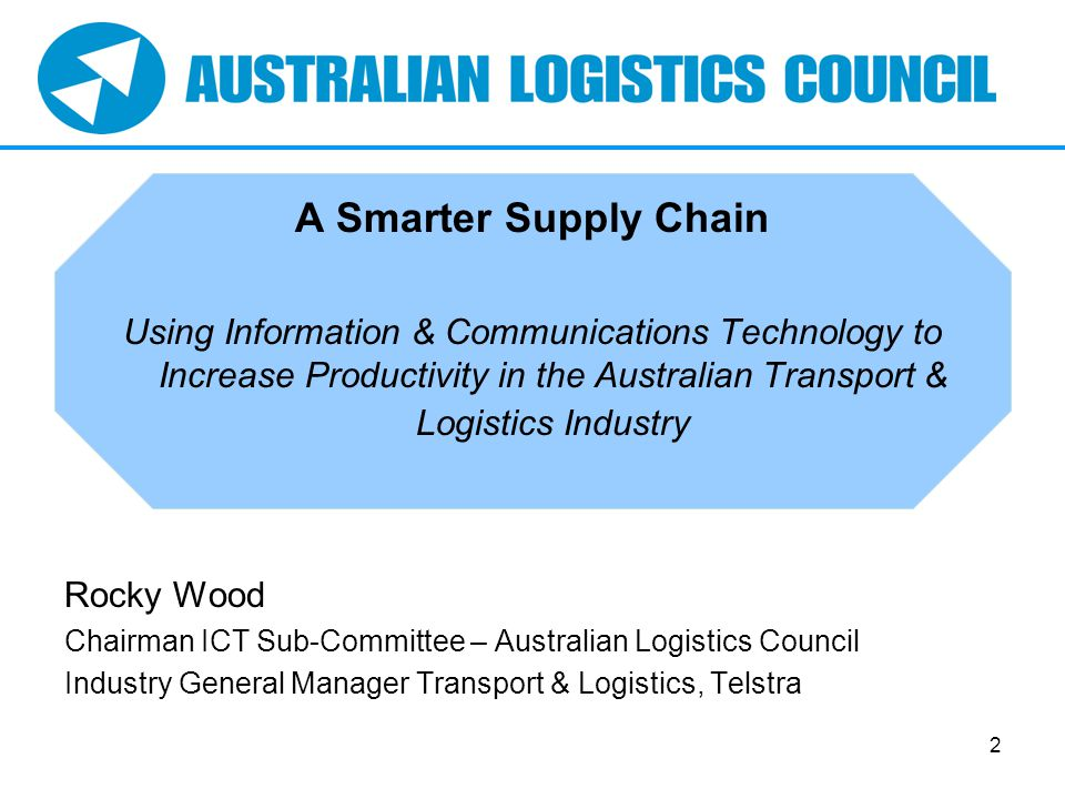 2 A Smarter Supply Chain Using Information & Communications Technology to Increase Productivity in the Australian Transport & Logistics Industry Rocky Wood Chairman ICT Sub-Committee – Australian Logistics Council Industry General Manager Transport & Logistics, Telstra