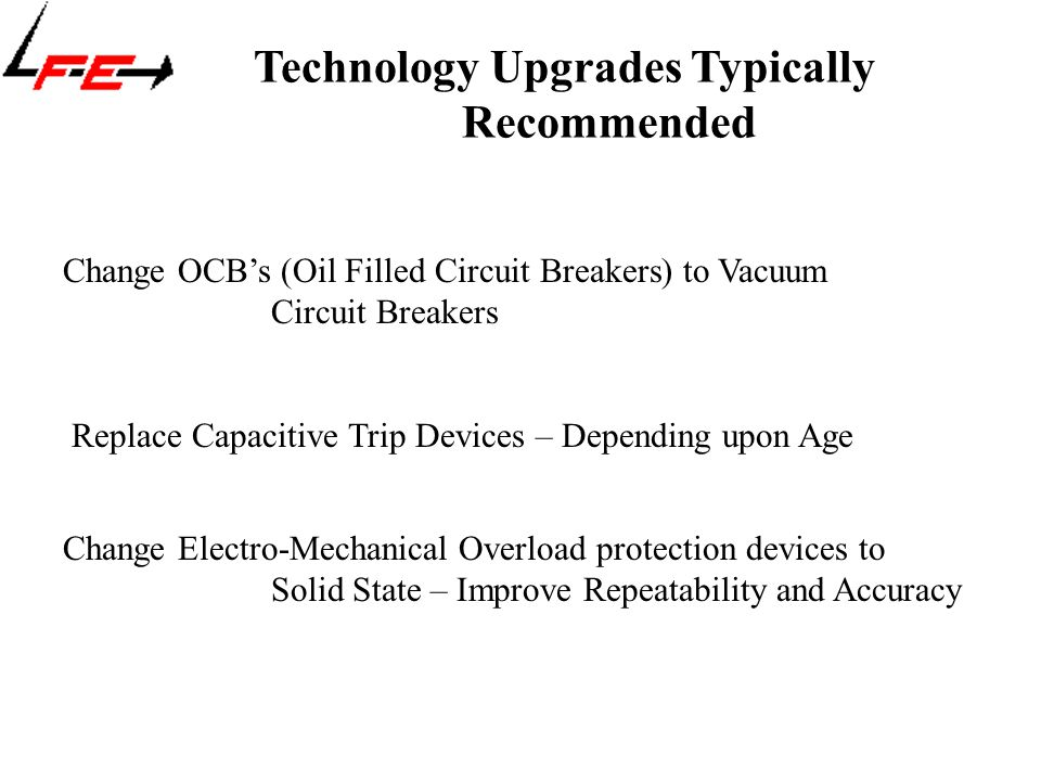 Technology Upgrades Typically Recommended Change OCB's (Oil Filled Circuit Breakers) to Vacuum Circuit Breakers Replace Capacitive Trip Devices – Depending upon Age Change Electro-Mechanical Overload protection devices to Solid State – Improve Repeatability and Accuracy