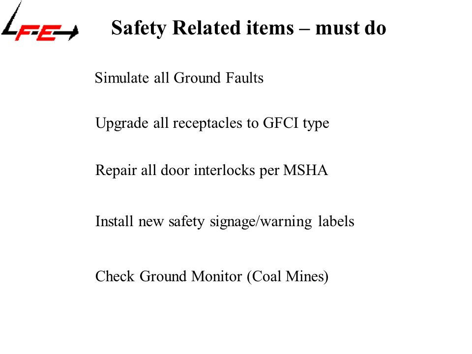 Safety Related items – must do Upgrade all receptacles to GFCI type Install new safety signage/warning labels Simulate all Ground Faults Repair all door interlocks per MSHA Check Ground Monitor (Coal Mines)