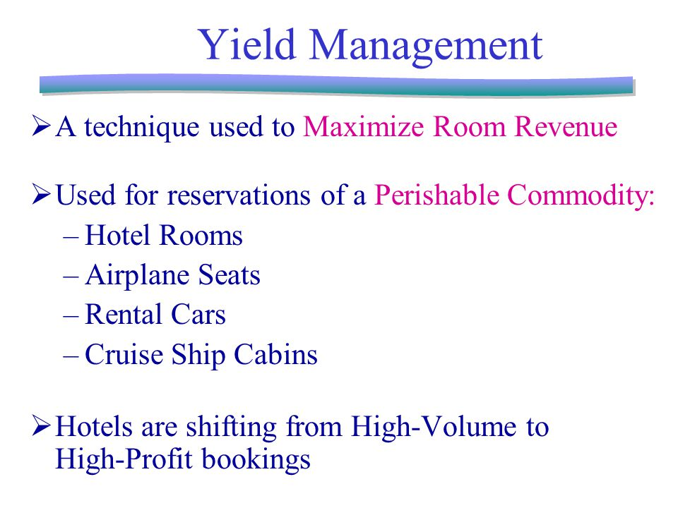 Yield Management  A technique used to Maximize Room Revenue  Used for reservations of a Perishable Commodity: –Hotel Rooms –Airplane Seats –Rental Cars –Cruise Ship Cabins  Hotels are shifting from High-Volume to High-Profit bookings