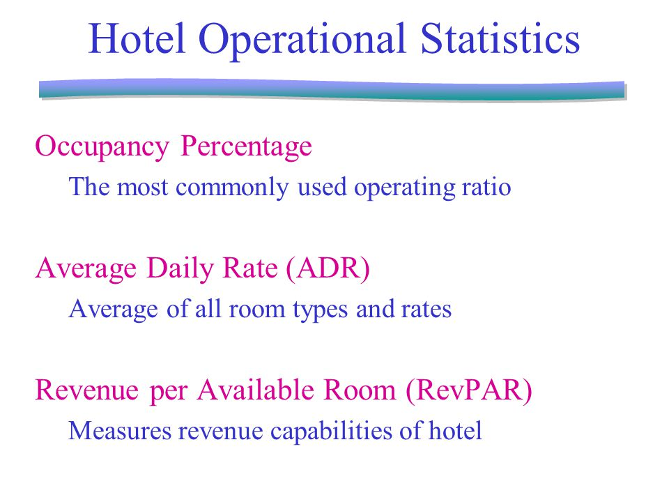 Hotel Operational Statistics Occupancy Percentage The most commonly used operating ratio Average Daily Rate (ADR) Average of all room types and rates Revenue per Available Room (RevPAR) Measures revenue capabilities of hotel