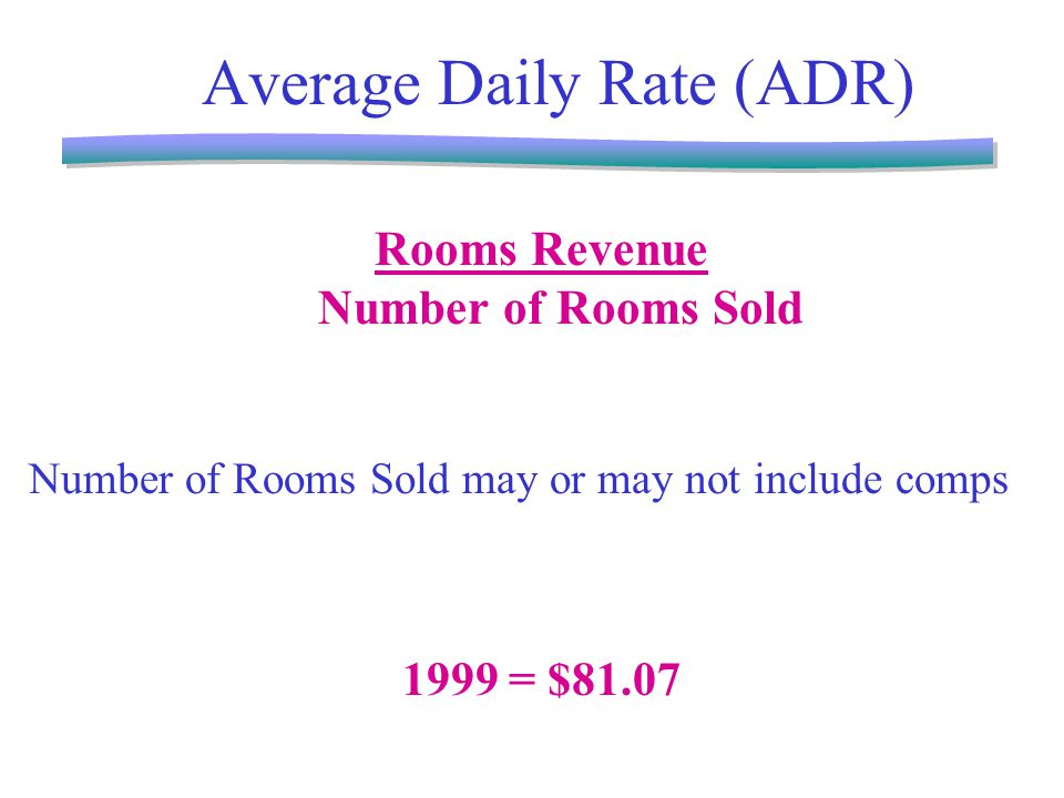 Average Daily Rate (ADR) Rooms Revenue Number of Rooms Sold Number of Rooms Sold may or may not include comps 1999 = $81.07