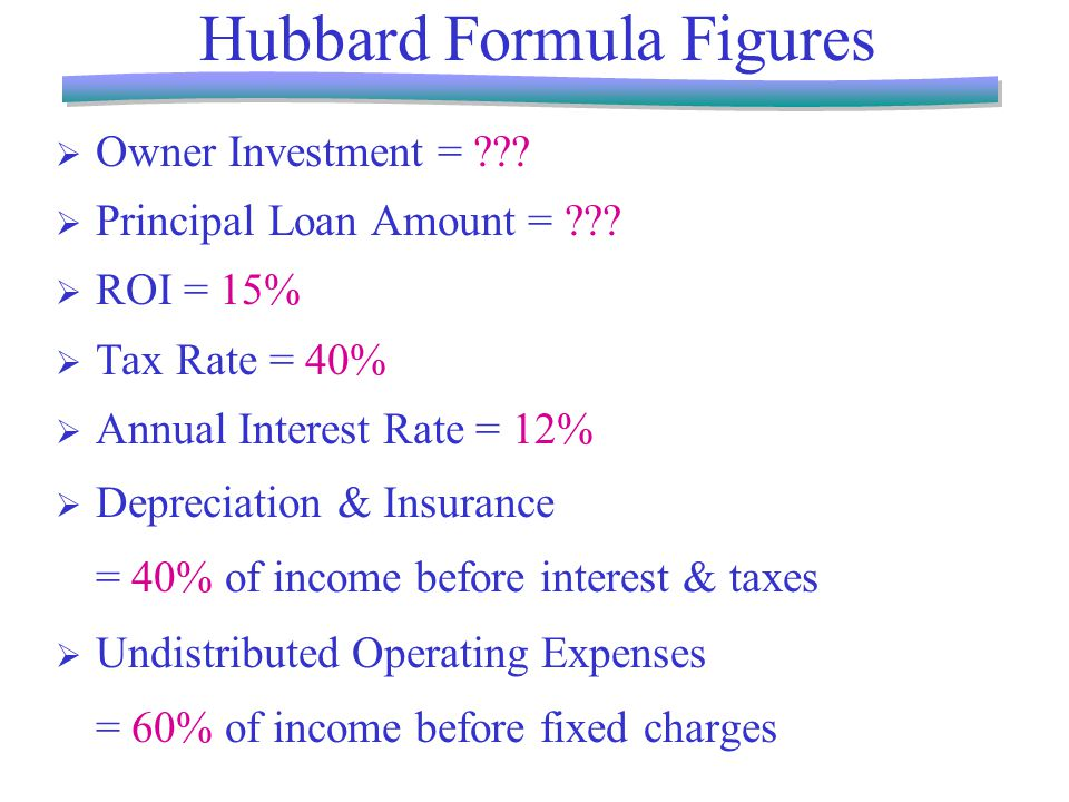 Hubbard Formula Figures  Owner Investment = .  Principal Loan Amount = .