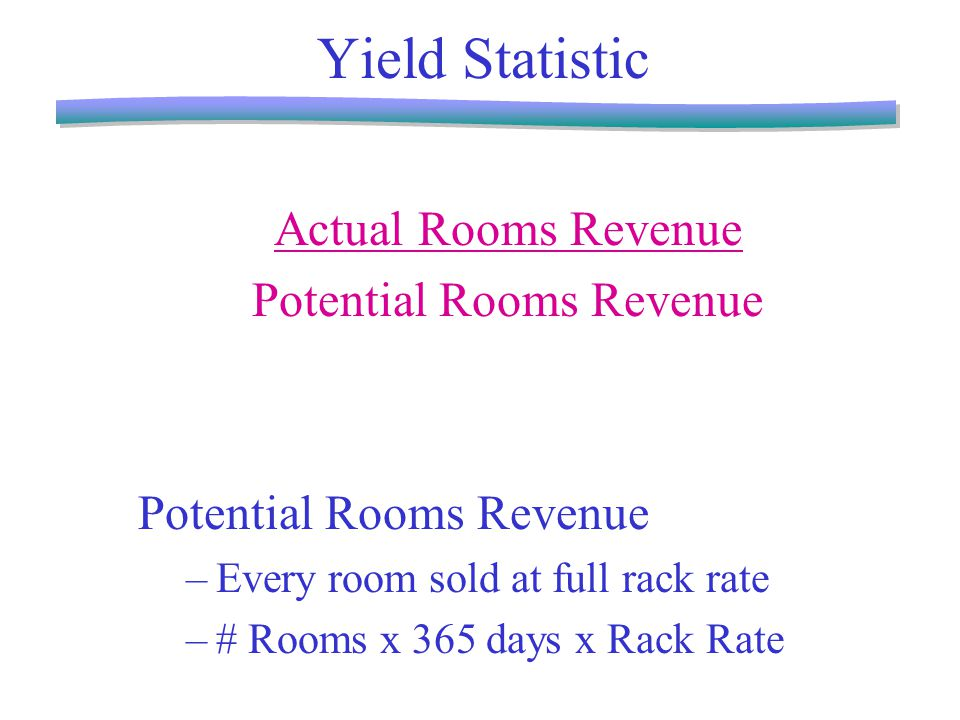 Yield Statistic Actual Rooms Revenue Potential Rooms Revenue –Every room sold at full rack rate –# Rooms x 365 days x Rack Rate