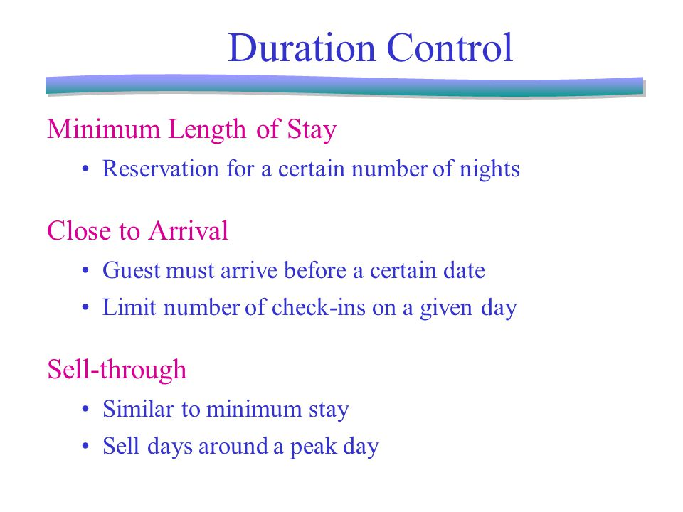 Duration Control Minimum Length of Stay Reservation for a certain number of nights Close to Arrival Guest must arrive before a certain date Limit number of check-ins on a given day Sell-through Similar to minimum stay Sell days around a peak day
