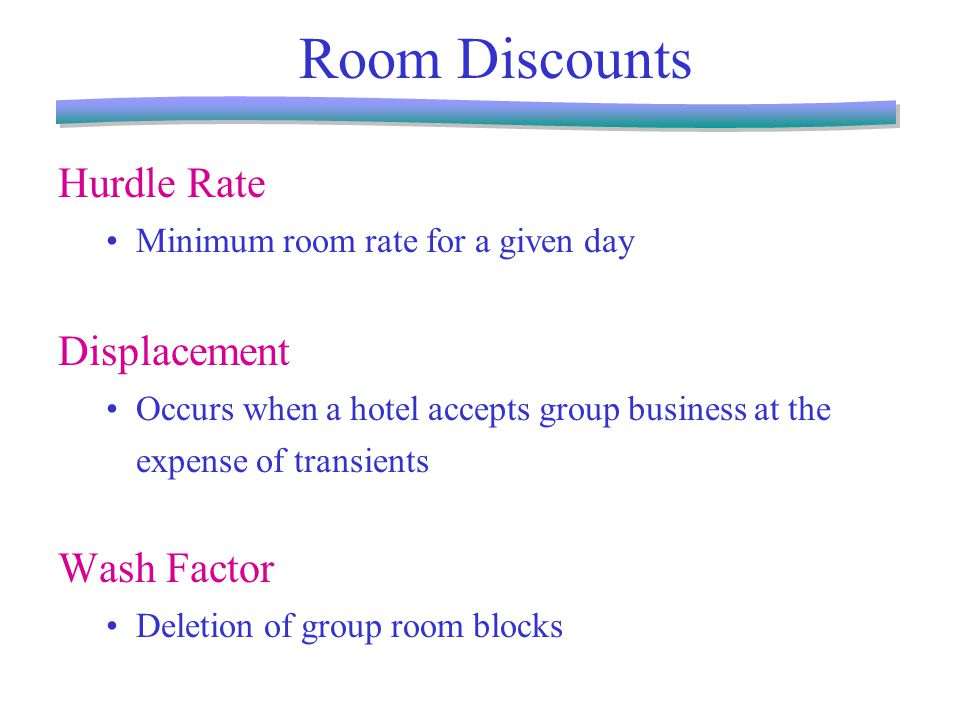 Room Discounts Hurdle Rate Minimum room rate for a given day Displacement Occurs when a hotel accepts group business at the expense of transients Wash Factor Deletion of group room blocks