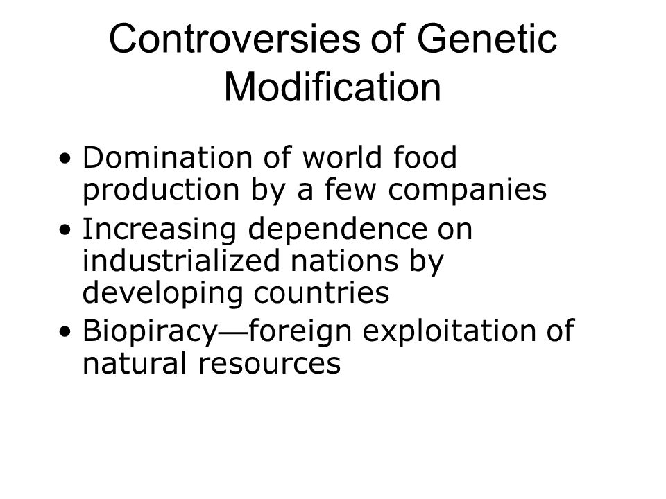 Controversies of Genetic Modification Domination of world food production by a few companies Increasing dependence on industrialized nations by developing countries Biopiracy — foreign exploitation of natural resources