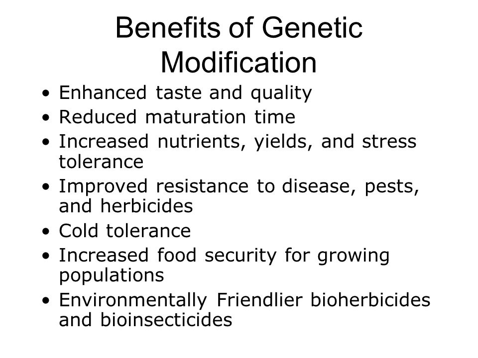 Benefits of Genetic Modification Enhanced taste and quality Reduced maturation time Increased nutrients, yields, and stress tolerance Improved resistance to disease, pests, and herbicides Cold tolerance Increased food security for growing populations Environmentally Friendlier bioherbicides and bioinsecticides