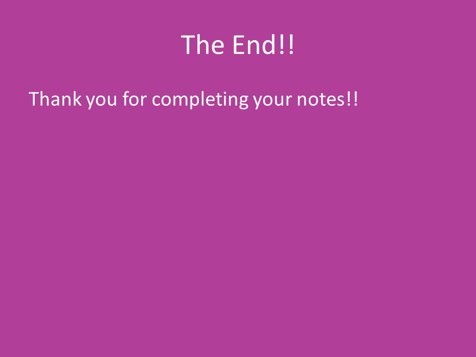 The End!! Thank you for completing your notes!!