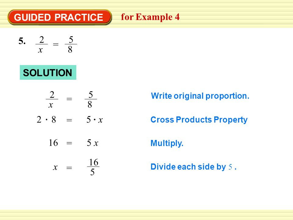 GUIDED PRACTICE for Example x 5 8 = SOLUTION Write original proportion.