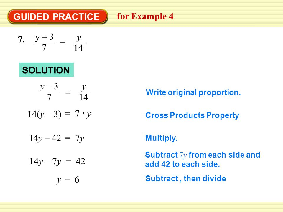 GUIDED PRACTICE for Example 4 7. y – 3 7 y 14 = SOLUTION Write original proportion.
