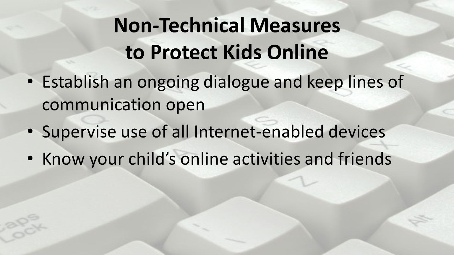 Establish an ongoing dialogue and keep lines of communication open Supervise use of all Internet-enabled devices Know your child's online activities and friends