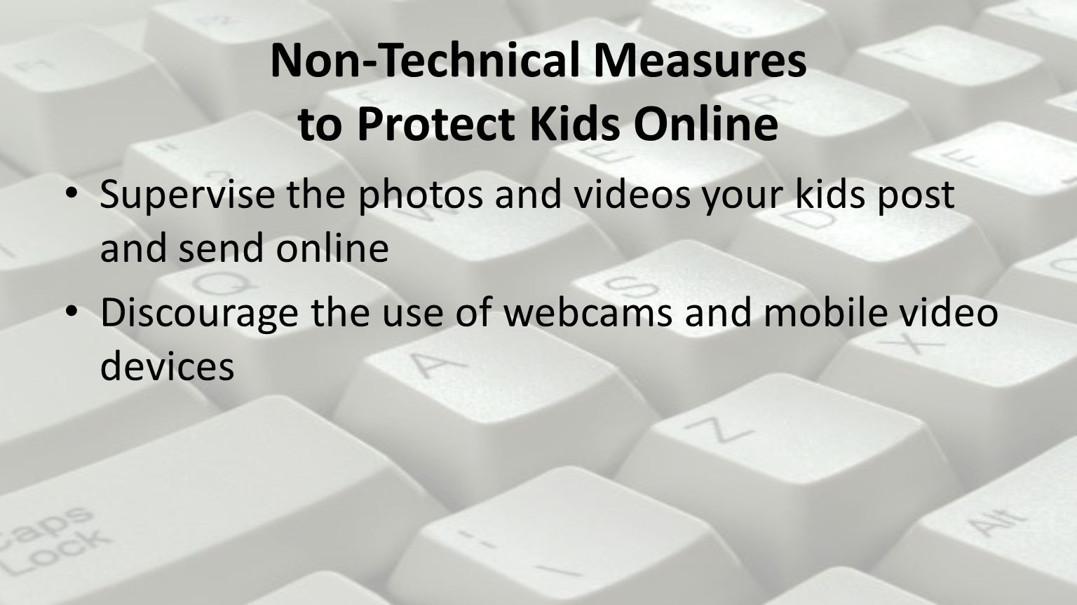 Non-Technical Measures to Protect Kids Online Supervise the photos and videos your kids post and send online Discourage the use of webcams and mobile video devices