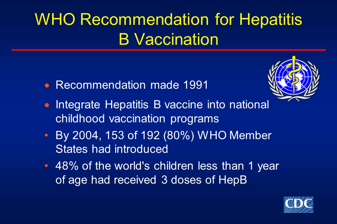 WHO Recommendation for Hepatitis B Vaccination  Recommendation made 1991  Integrate Hepatitis B vaccine into national childhood vaccination programs By 2004, 153 of 192 (80%) WHO Member States had introduced 48% of the world s children less than 1 year of age had received 3 doses of HepB