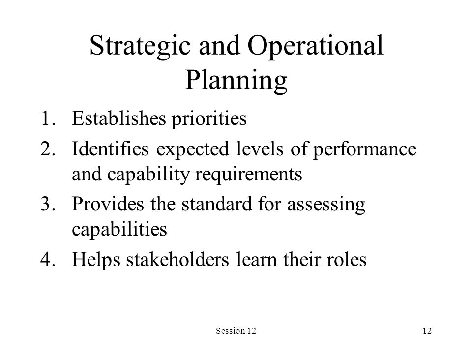 Session 1212 Strategic and Operational Planning 1.Establishes priorities 2.Identifies expected levels of performance and capability requirements 3.Provides the standard for assessing capabilities 4.Helps stakeholders learn their roles